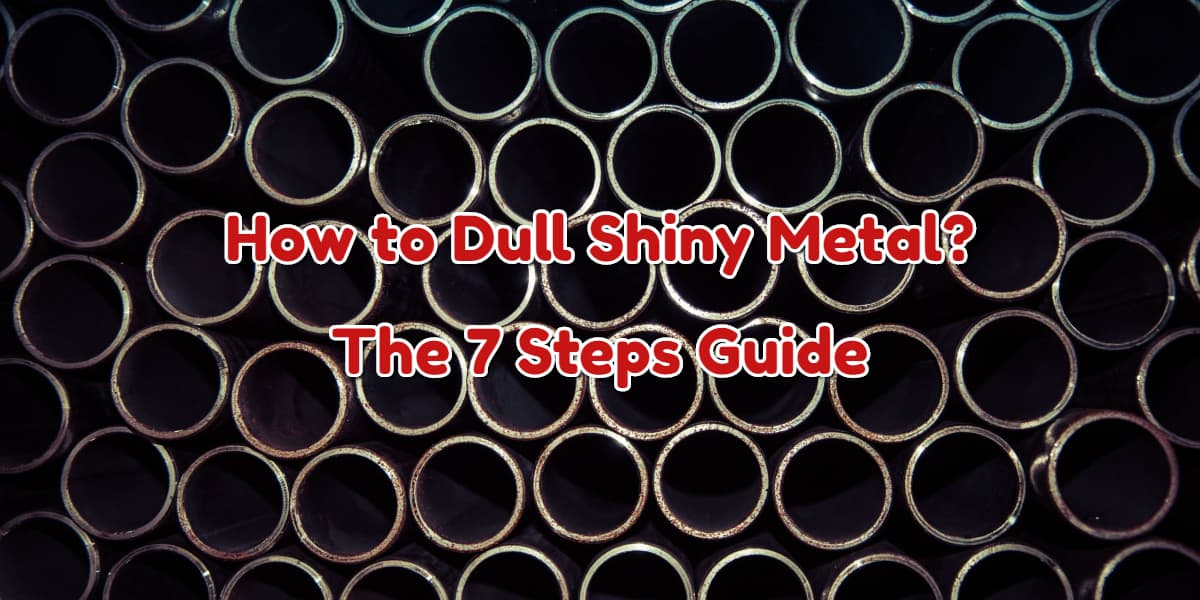 How to Dull Shiny Metal? The 7 Steps Guide