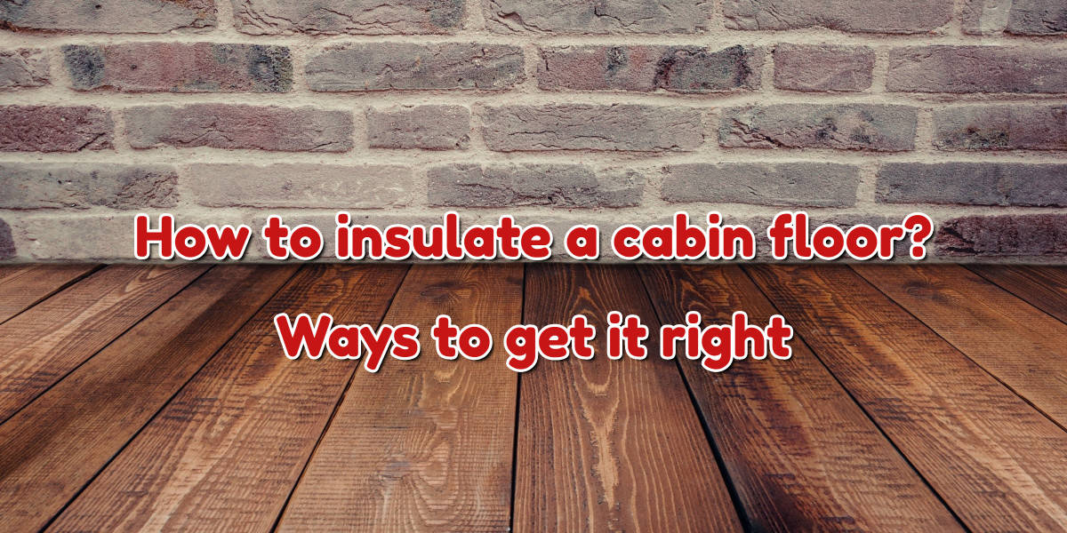 How to insulate a cabin floor?